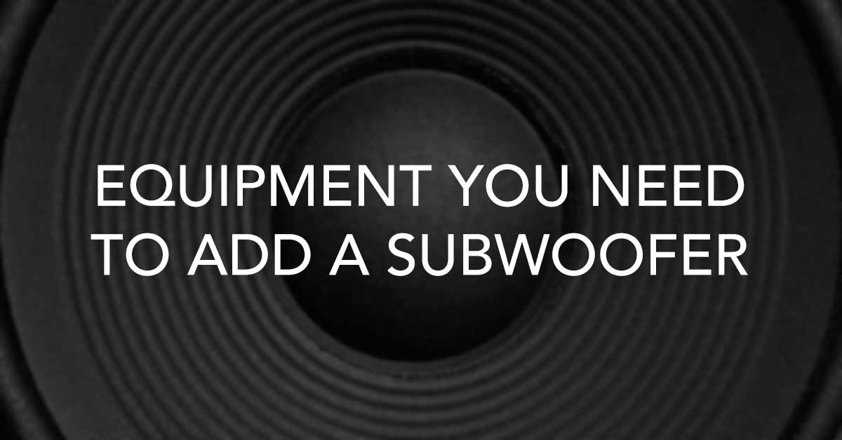 The Equipment You Need to Add a Subwoofer